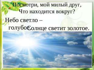Посмотри, мой милый друг, Что находится вокруг? Небо светло – голубое, Солнце