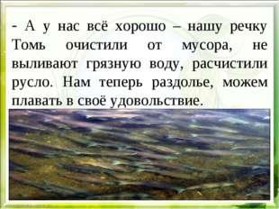 - А у нас всё хорошо – нашу речку Томь очистили от мусора, не выливают грязну