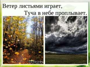Ветер листьями играет, Туча в небе проплывает.
