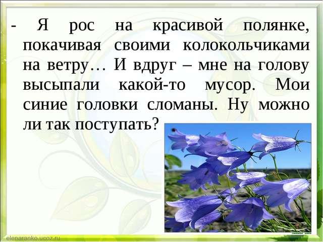 - Я рос на красивой полянке, покачивая своими колокольчиками на ветру… И вдру...