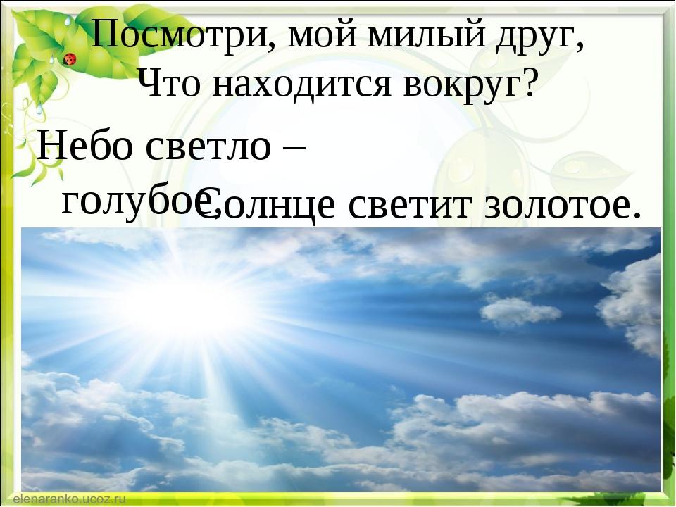 Посмотри, мой милый друг, Что находится вокруг? Небо светло – голубое, Солнце...