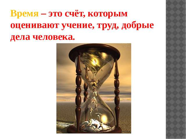 Время – это счёт, которым оценивают учение, труд, добрые дела человека.