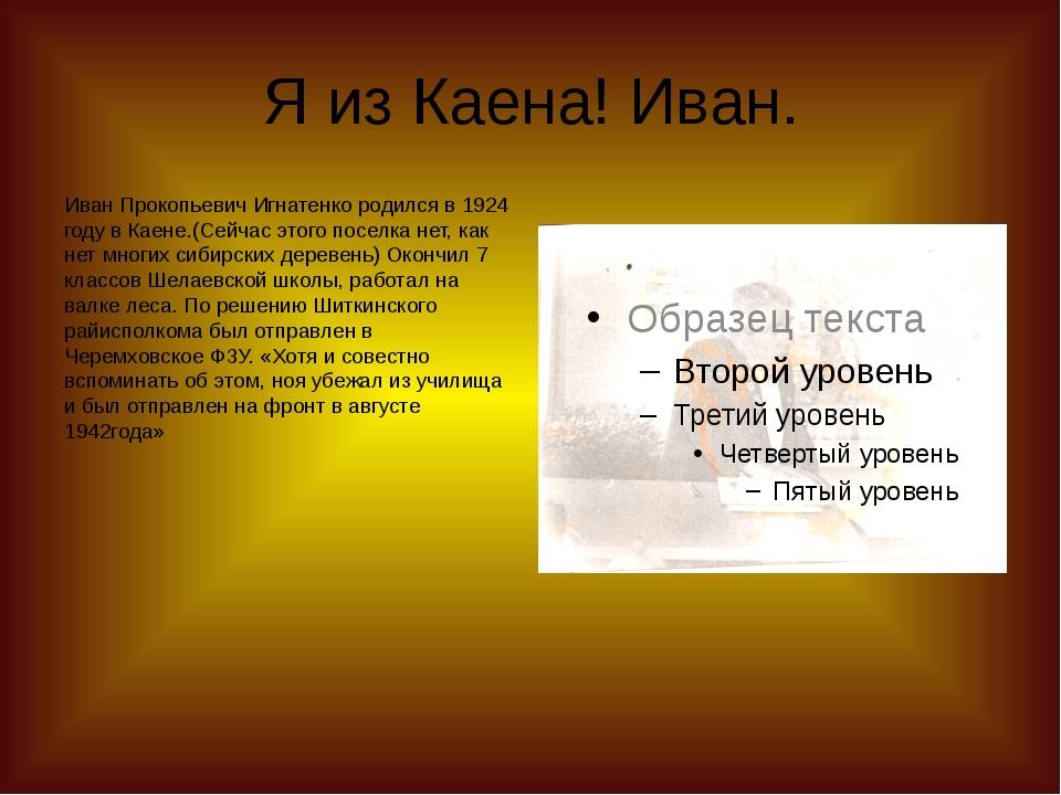 Я из Каена! Иван. Иван Прокопьевич Игнатенко родился в 1924 году в Каене.(Сей...