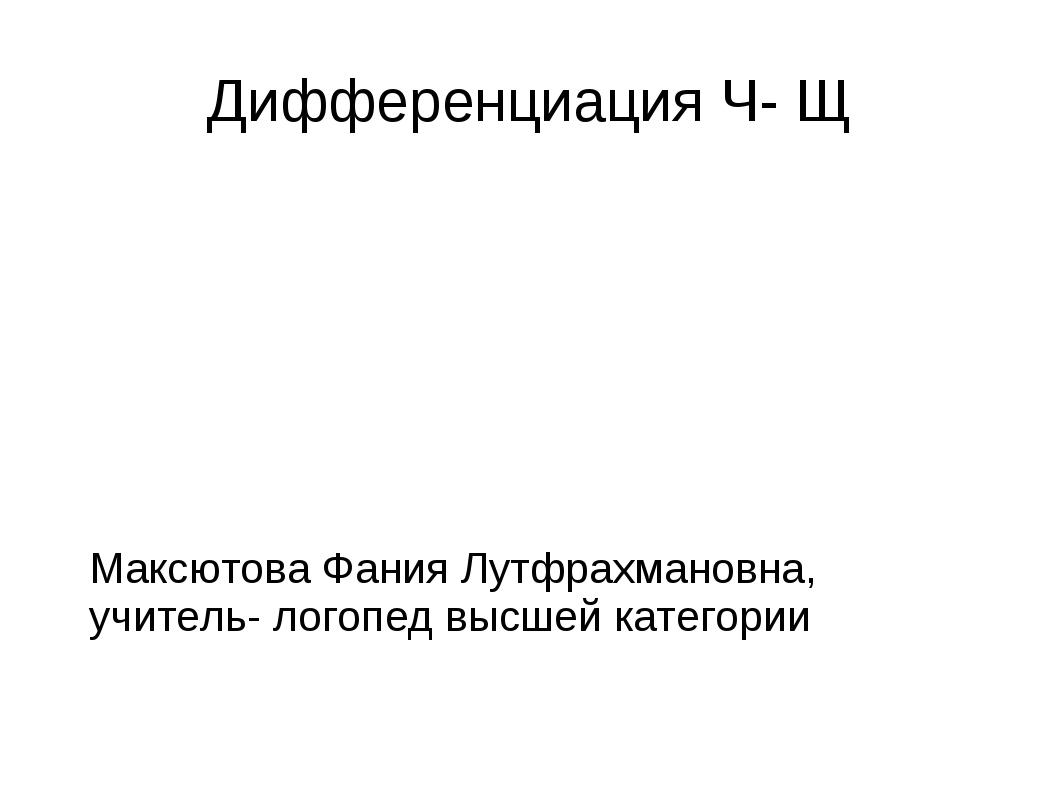 Дифференциация Ч- Щ Максютова Фания Лутфрахмановна, учитель- логопед высшей к...