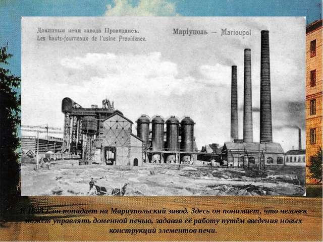 В 1898 г. он попадает на Мариупольский завод. Здесь он понимает, что человек...