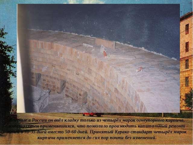 Впервые в России он ввёл кладку только из четырёх марок огнеупорного кирпича,...