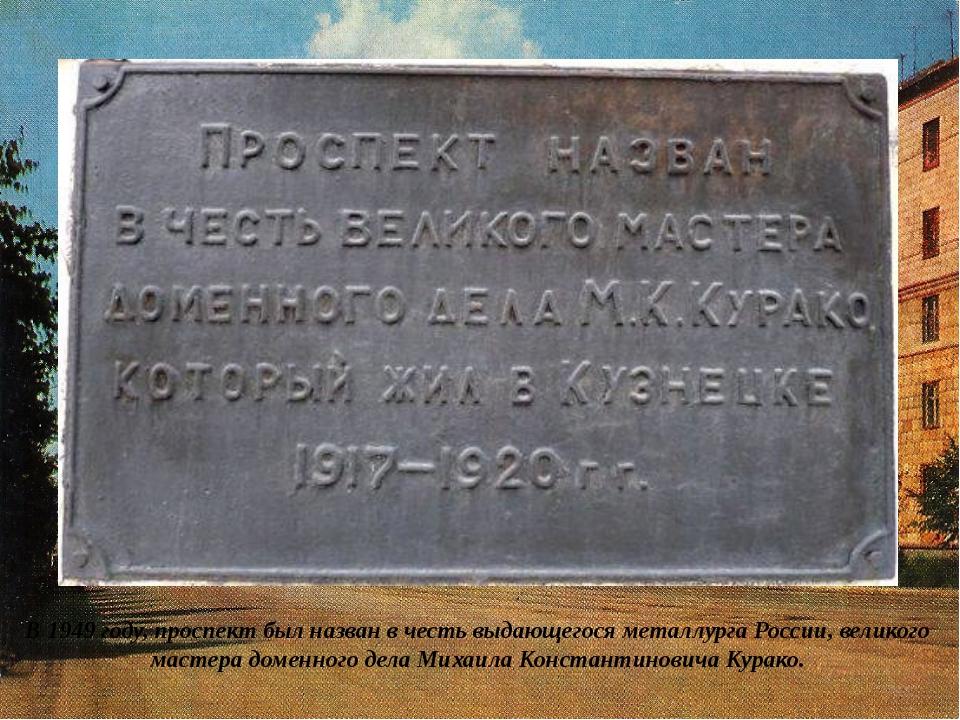В 1949 году, проспект был назван в честь выдающегося металлурга России, велик...