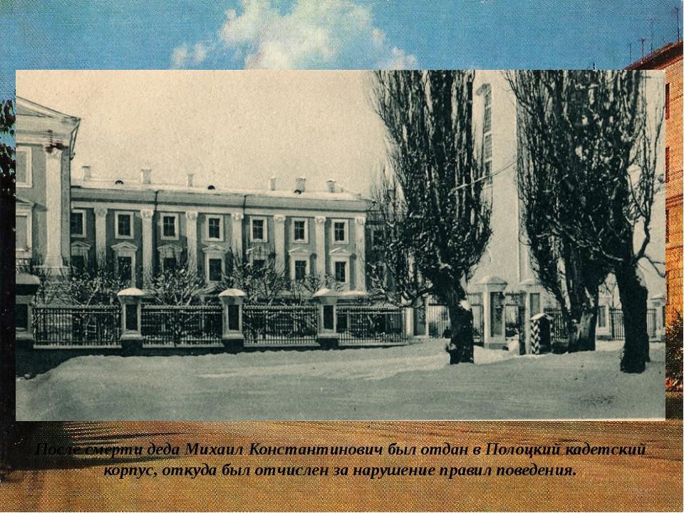 После смерти деда Михаил Константинович был отдан в Полоцкий кадетский корпус...
