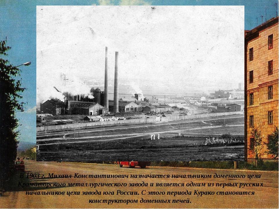 В 1903 г. Михаил Константинович назначается начальником доменного цеха Крамат...