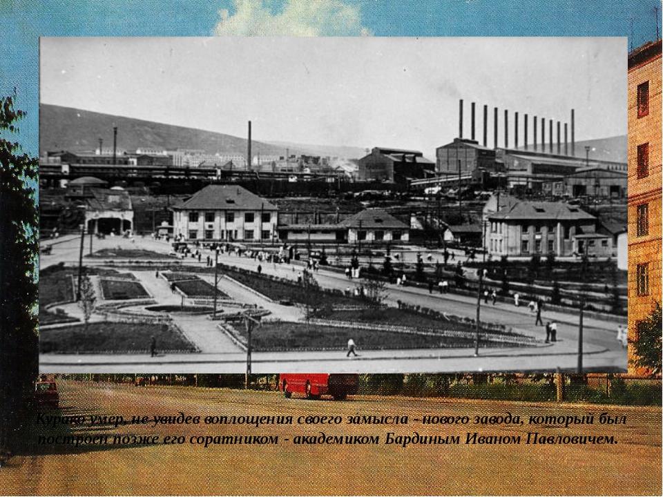 Курако умер, не увидев воплощения своего замысла - нового завода, который был...