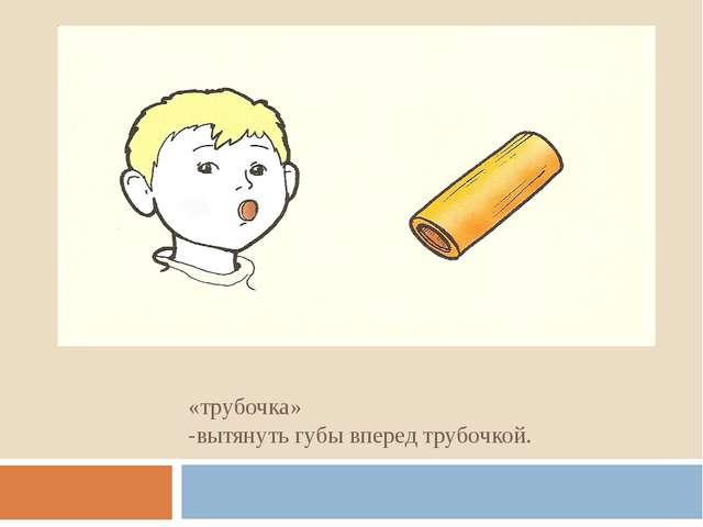 «трубочка» -вытянуть губы вперед трубочкой.