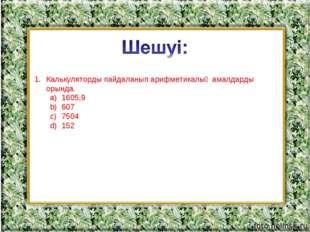 Калькуляторды пайдаланып арифметикалық амалдарды орында. 1605,9 607 7504 152