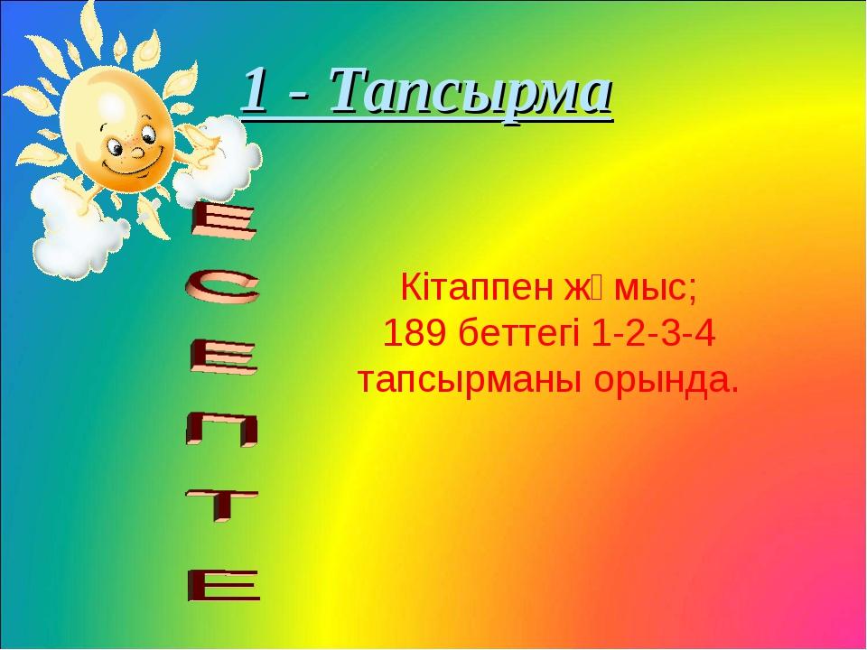 1 - Тапсырма Кітаппен жұмыс; 189 беттегі 1-2-3-4 тапсырманы орында.