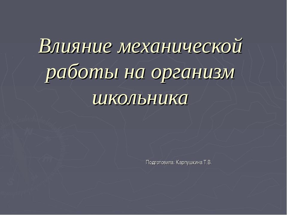 Влияние механической работы на организм школьника Подготовила: Карпушкина Т.В.