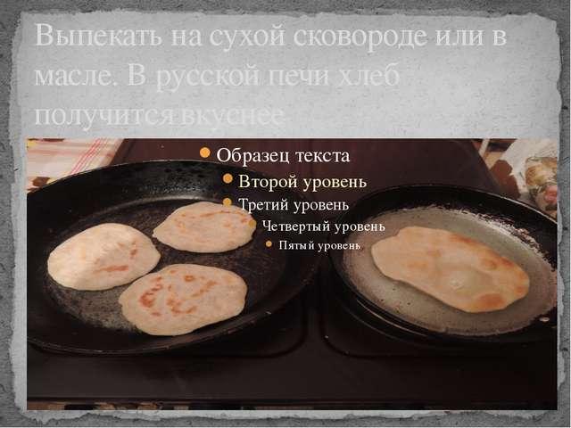 Выпекать на сухой сковороде или в масле. В русской печи хлеб получится вкуснее