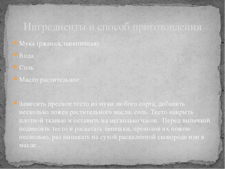 Мука (ржаная, пшеничная) Вода Соль Масло растительное Замесить пресное тесто...