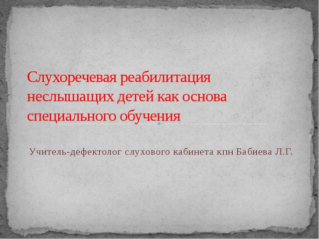 Учитель-дефектолог слухового кабинета кпн Бабиева Л.Г. Слухоречевая реабилит...