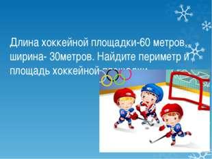 Длина хоккейной площадки-60 метров, ширина- 30метров. Найдите периметр и площ