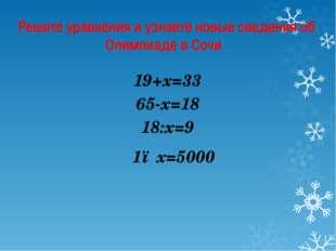 Решите уравнения и узнаете новые сведения об Олимпиаде в Сочи 19+х=33 65-х=18