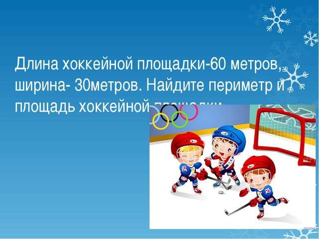 Длина хоккейной площадки-60 метров, ширина- 30метров. Найдите периметр и площ...