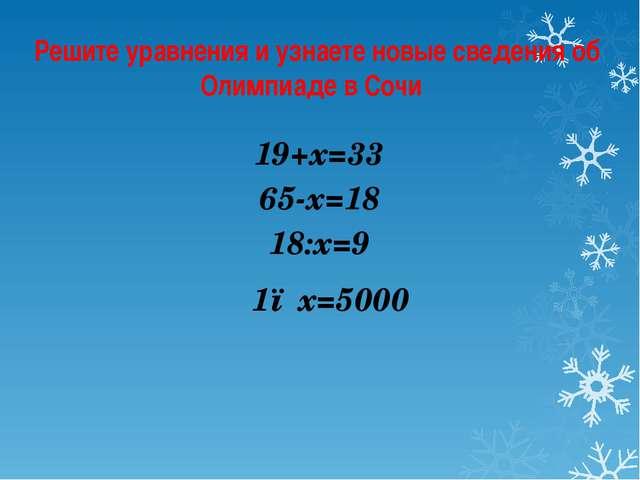 Решите уравнения и узнаете новые сведения об Олимпиаде в Сочи 19+х=33 65-х=18...