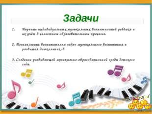 Изучить индивидуальных музыкальных возможностей ребёнка и их учёт в целостном
