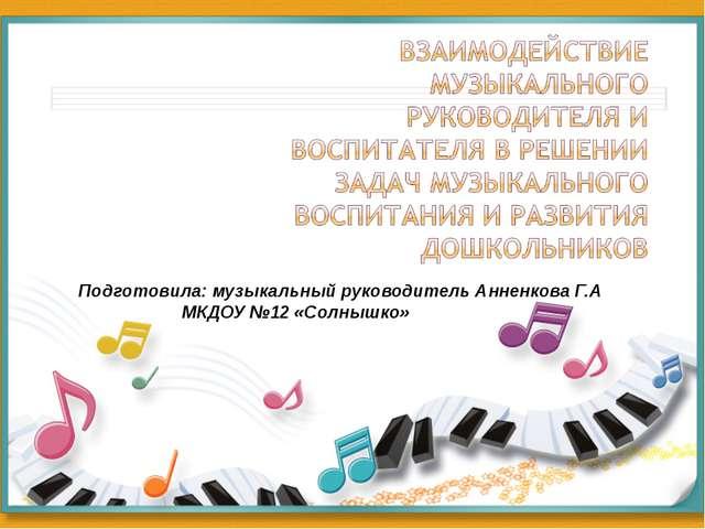 Подготовила: музыкальный руководитель Анненкова Г.А МКДОУ №12 «Солнышко»