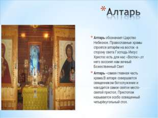 Алтарь обозначает-Царство Небесное. Православные храмы строятся алтарём на во