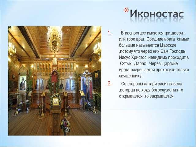 В иконостасе имеются три двери , или трое врат. Средние врата самые большие...