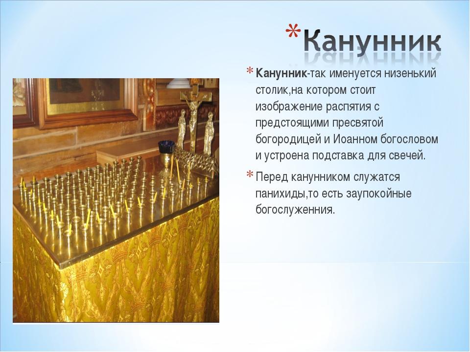 Канунник-так именуется низенький столик,на котором стоит изображение распятия...