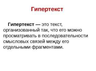 Гипертекст Гипертекст — это текст, организованный так, что его можно просмат