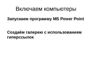 Включаем компьютеры Запускаем программу MS Power Point Создаём галерею с испо