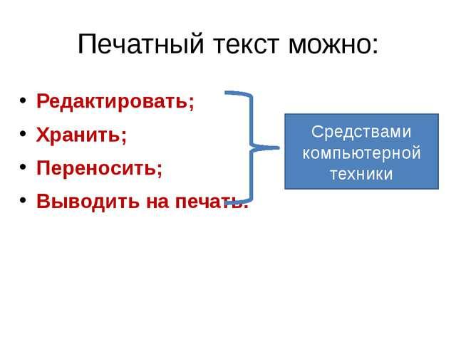 Печатный текст можно: Редактировать; Хранить; Переносить; Выводить на печать....