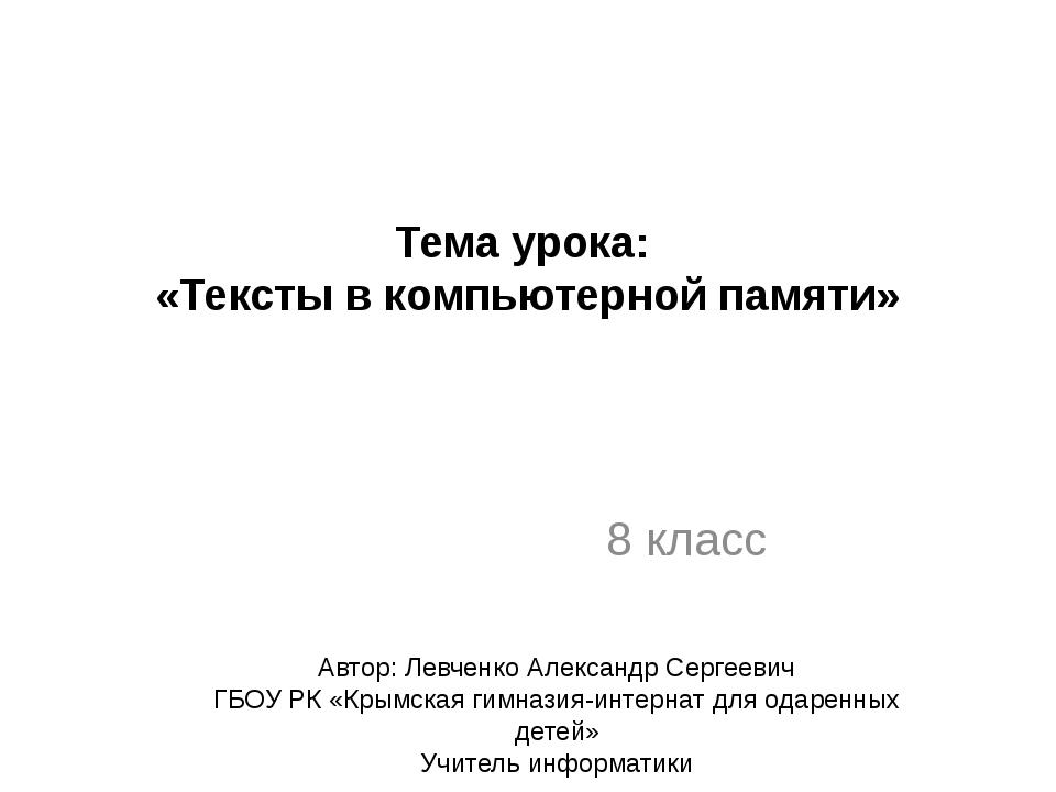 Тема урока: «Тексты в компьютерной памяти» 8 класс Автор: Левченко Александр...