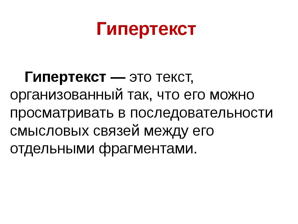 Гипертекст Гипертекст — это текст, организованный так, что его можно просмат...