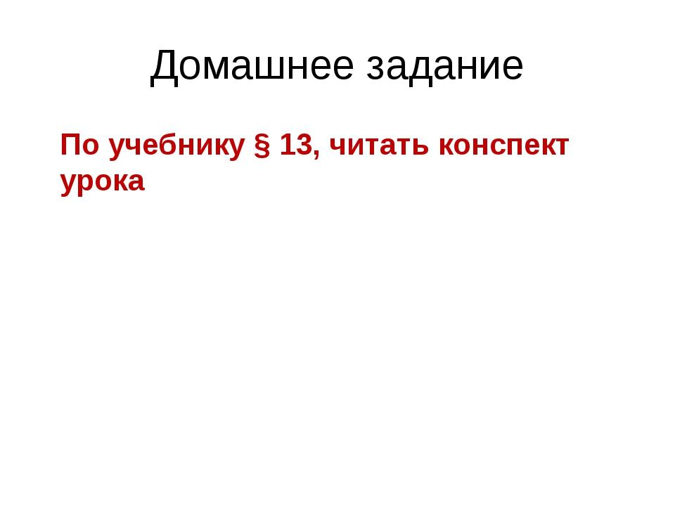 Домашнее задание По учебнику § 13, читать конспект урока