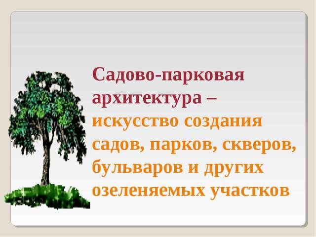 Садово-парковая архитектура – искусство создания садов, парков, скверов, буль...