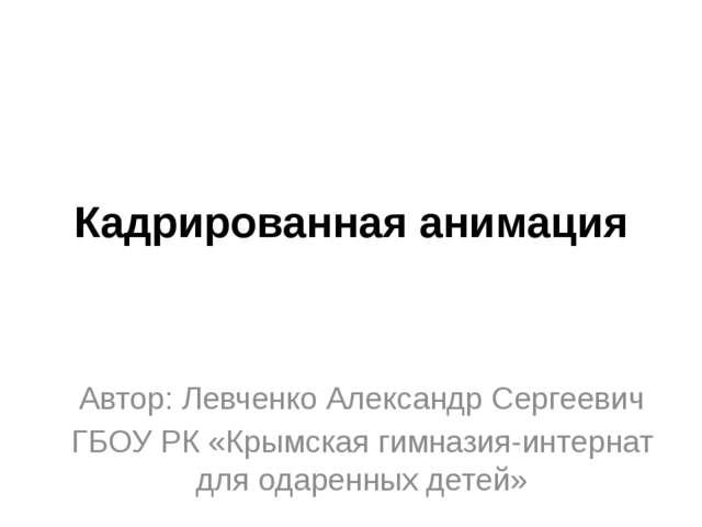 Кадрированная анимация Автор: Левченко Александр Сергеевич ГБОУ РК «Крымская...