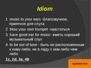 Idiom 1 music to your ears -благозвучное, приятное для слуха 2 blow your own