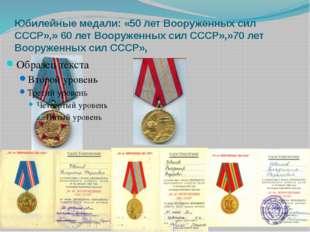 Юбилейные медали: «50 лет Вооруженных сил СССР»,» 60 лет Вооруженных сил СССР