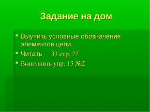 Задание на дом Выучить условные обозначения элементов цепи. Читать ξ 33 стр.