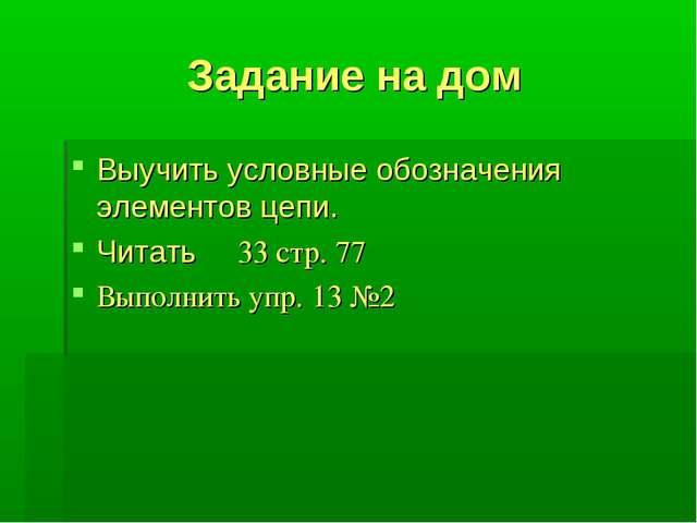 Задание на дом Выучить условные обозначения элементов цепи. Читать ξ 33 стр....