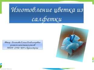 Изготовление цветка из салфетки Автор : Романова Елена Владимировна учитель н