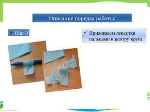Описание порядка работы: Прижимаем лепестки пальцами к центру круга. Шаг 3 Fo