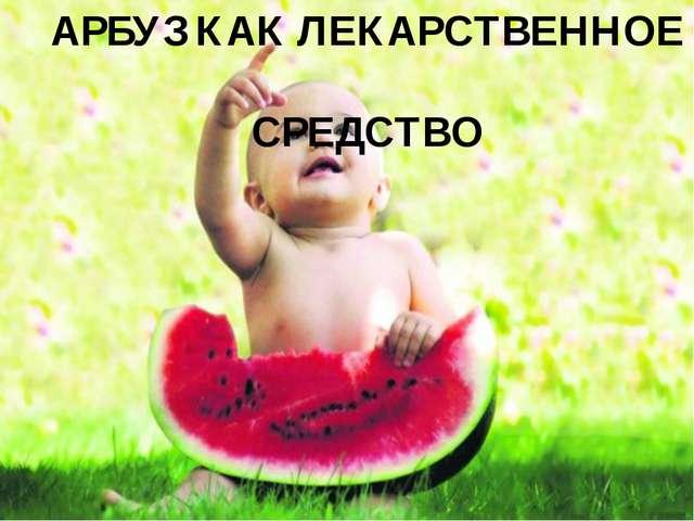 АРБУЗ КАК ЛЕКАРСТВЕННОЕ СРЕДСТВО