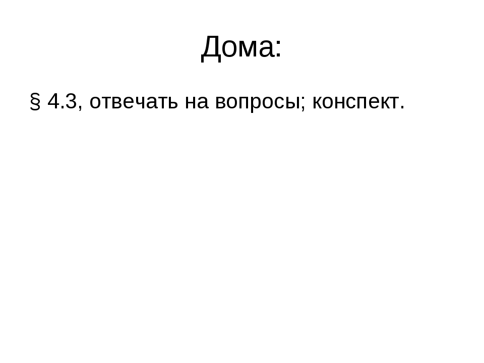 Дома: § 4.3, отвечать на вопросы; конспект.