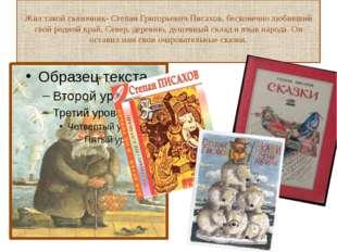 Жил такой сказочник- Степан Григорьевич Писахов, бесконечно любивший свой род