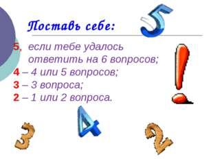 Поставь себе: 5, если тебе удалось ответить на 6 вопросов; 4 – 4 или 5 вопрос