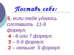 5, если тебе удалось составить 11-9 формул; 4 - 8 или 7 формул; 3 – 5-6 форм