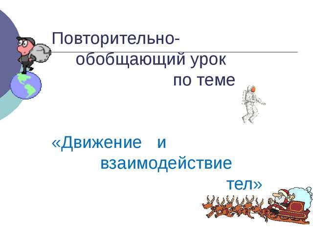 Повторительно- обобщающий урок по теме «Движение и взаимодействие тел»